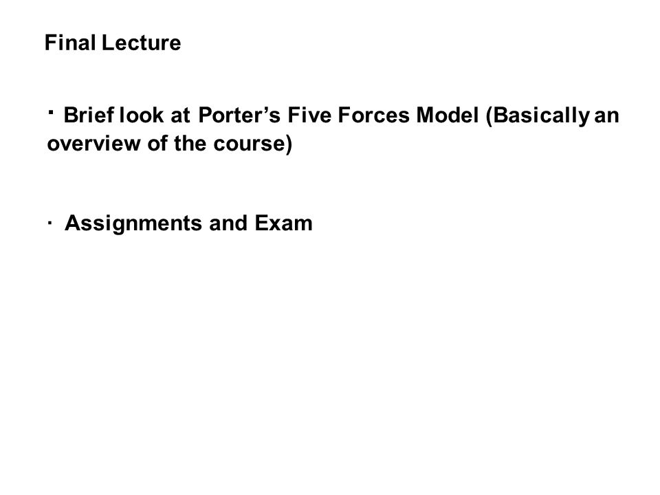 Final Lecture · Brief look at Porter's Five Forces Model (Basically an overview of the course) · Assignments and Exam.