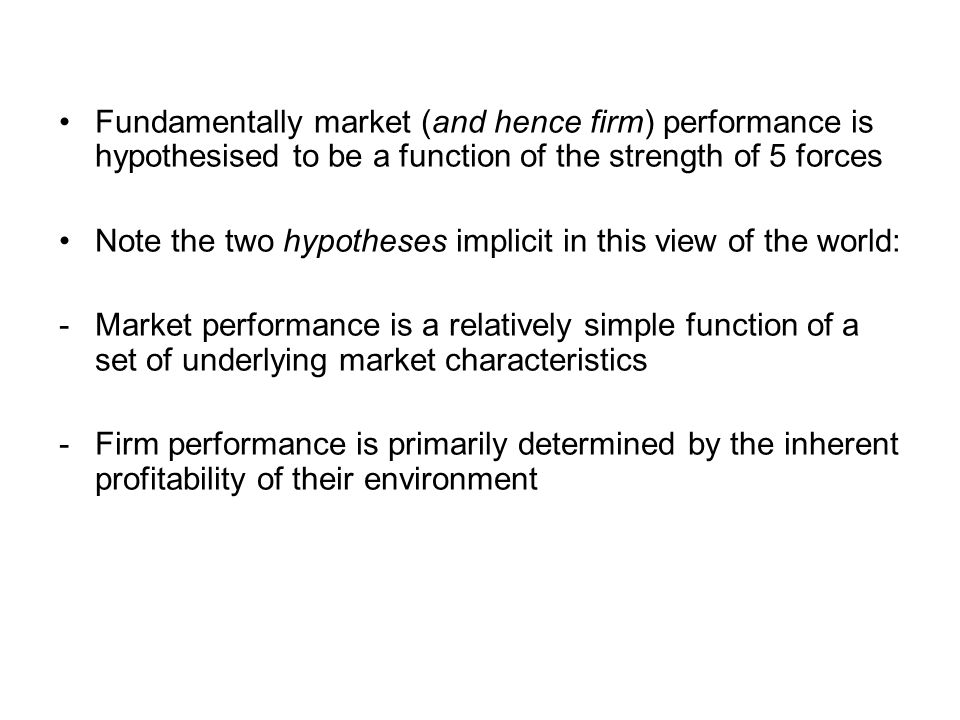 Fundamentally market (and hence firm) performance is hypothesised to be a function of the strength of 5 forces