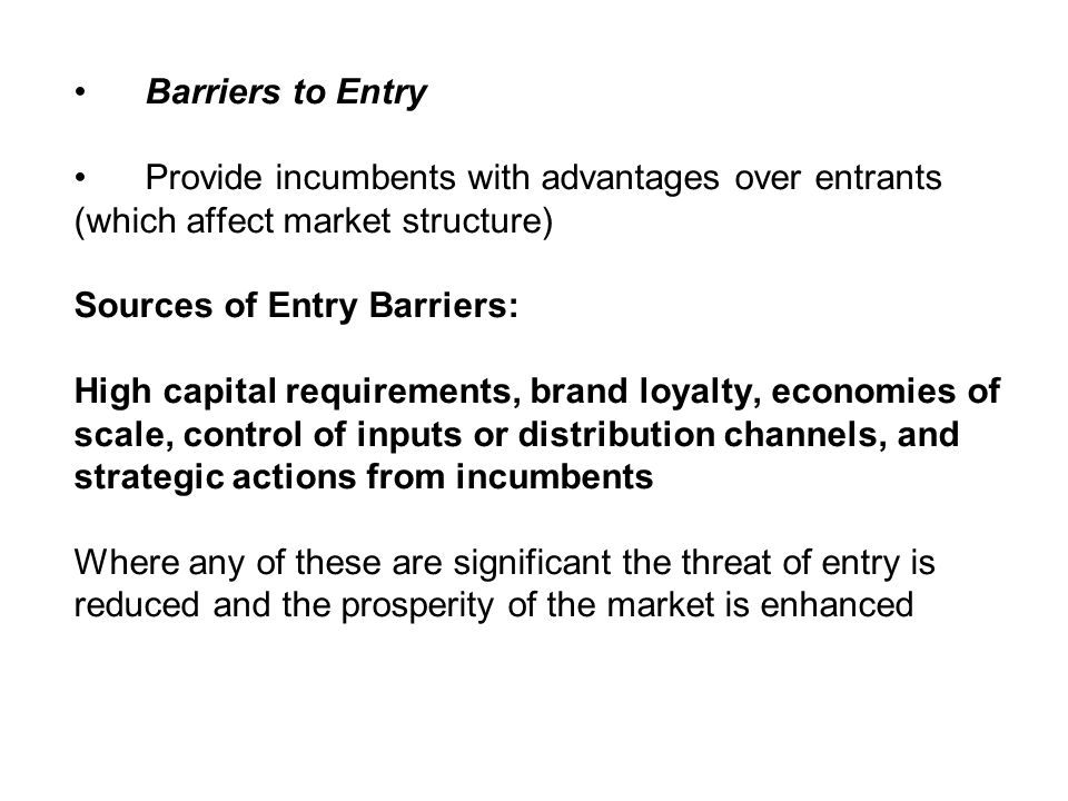 Barriers to EntryProvide incumbents with advantages over entrants. (which affect market structure) Sources of Entry Barriers: