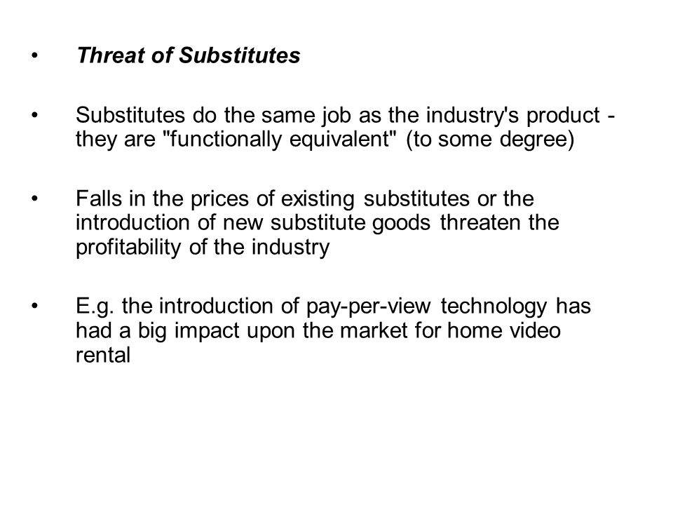 Threat of SubstitutesSubstitutes do the same job as the industry s product - they are functionally equivalent (to some degree)
