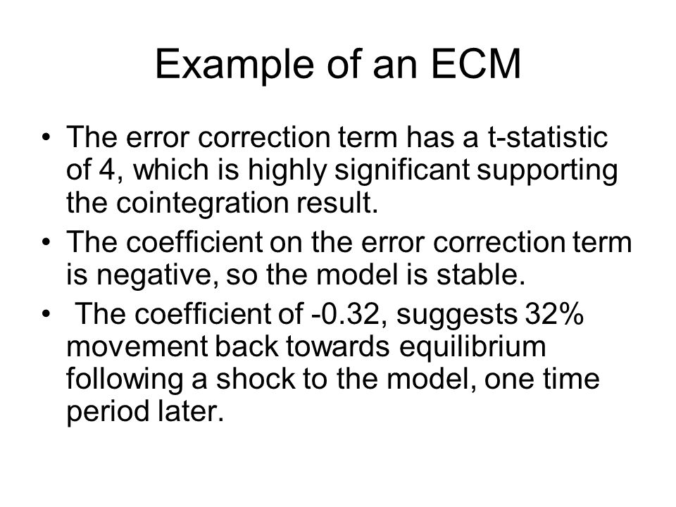 Example of an ECM The error correction term has a t-statistic of 4, which is highly significant supporting the cointegration result.