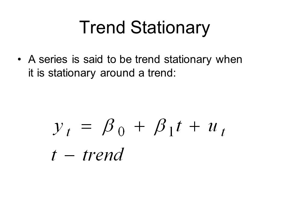 Trend Stationary A series is said to be trend stationary when it is stationary around a trend: