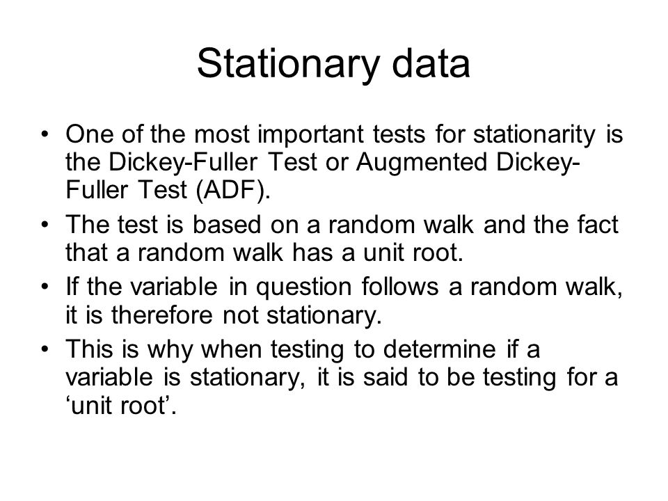 Stationary data One of the most important tests for stationarity is the Dickey-Fuller Test or Augmented Dickey-Fuller Test (ADF).