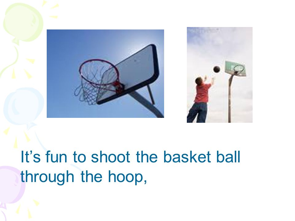 It's fun to shoot the basket ball through the hoop,
