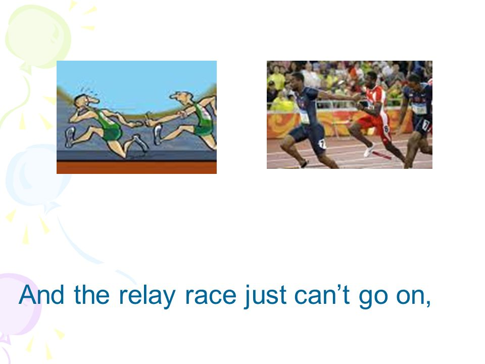 And the relay race just can't go on,