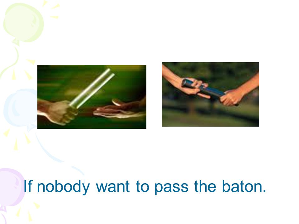 If nobody want to pass the baton.
