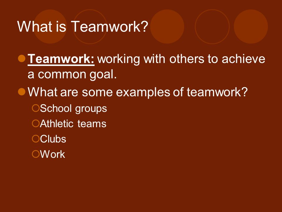 What is Teamwork Teamwork: working with others to achieve a common goal. What are some examples of teamwork