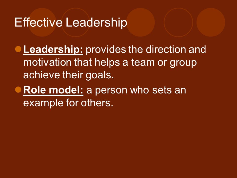 Effective Leadership Leadership: provides the direction and motivation that helps a team or group achieve their goals.
