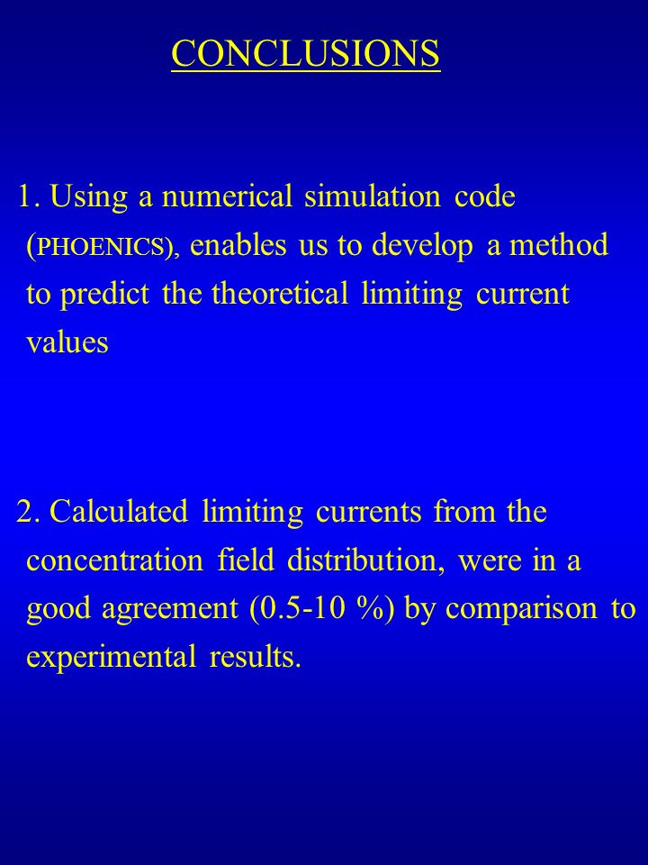 CONCLUSIONS 1. Using a numerical simulation code (PHOENICS), enables us to develop a method to predict the theoretical limiting current values.