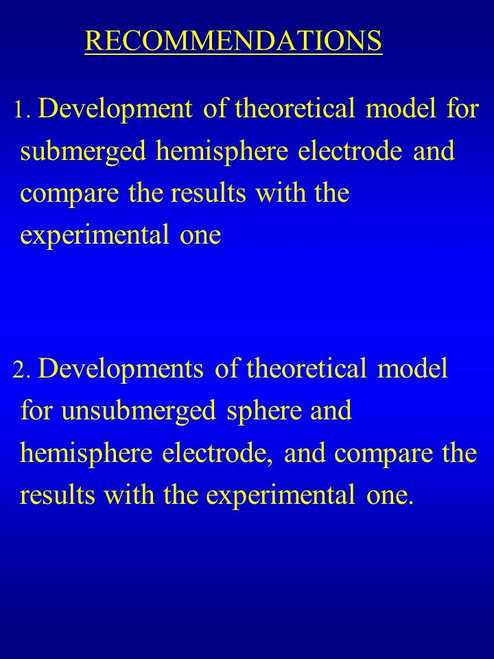 RECOMMENDATIONS 1. Development of theoretical model for submerged hemisphere electrode and compare the results with the experimental one.