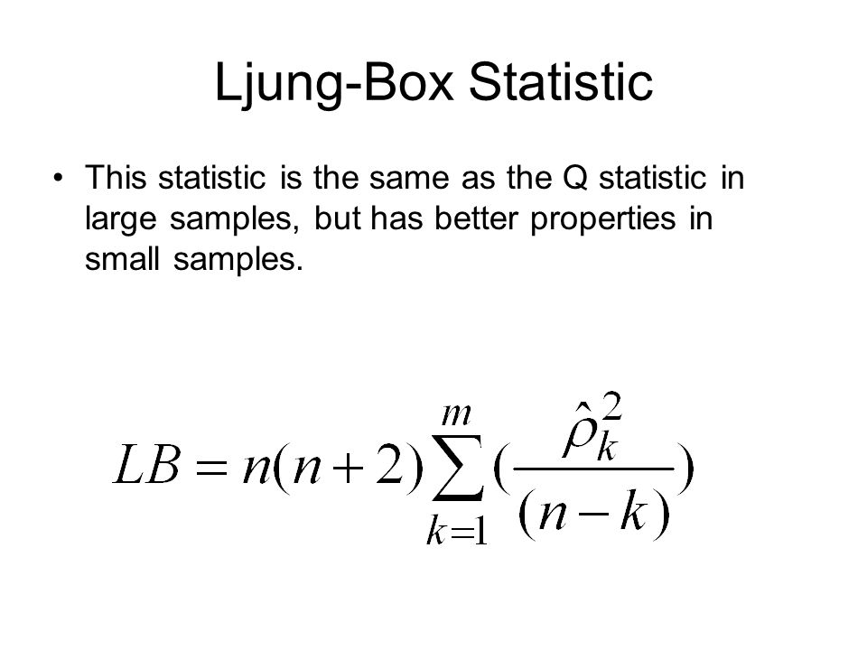 Ljung-Box Statistic This statistic is the same as the Q statistic in large samples, but has better properties in small samples.