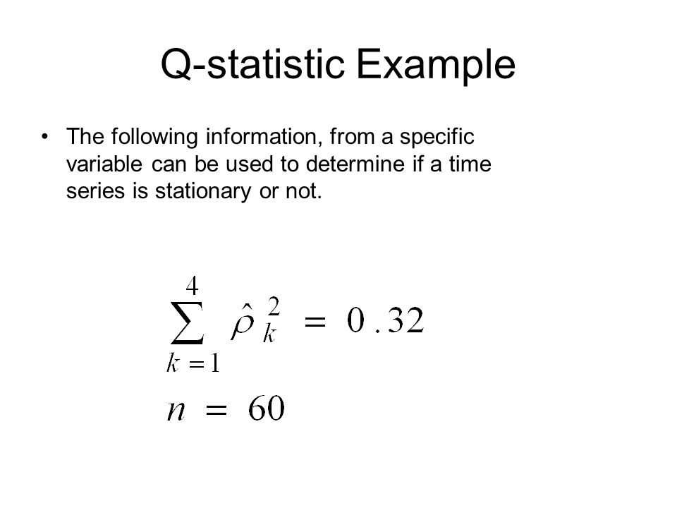 Q-statistic Example The following information, from a specific variable can be used to determine if a time series is stationary or not.