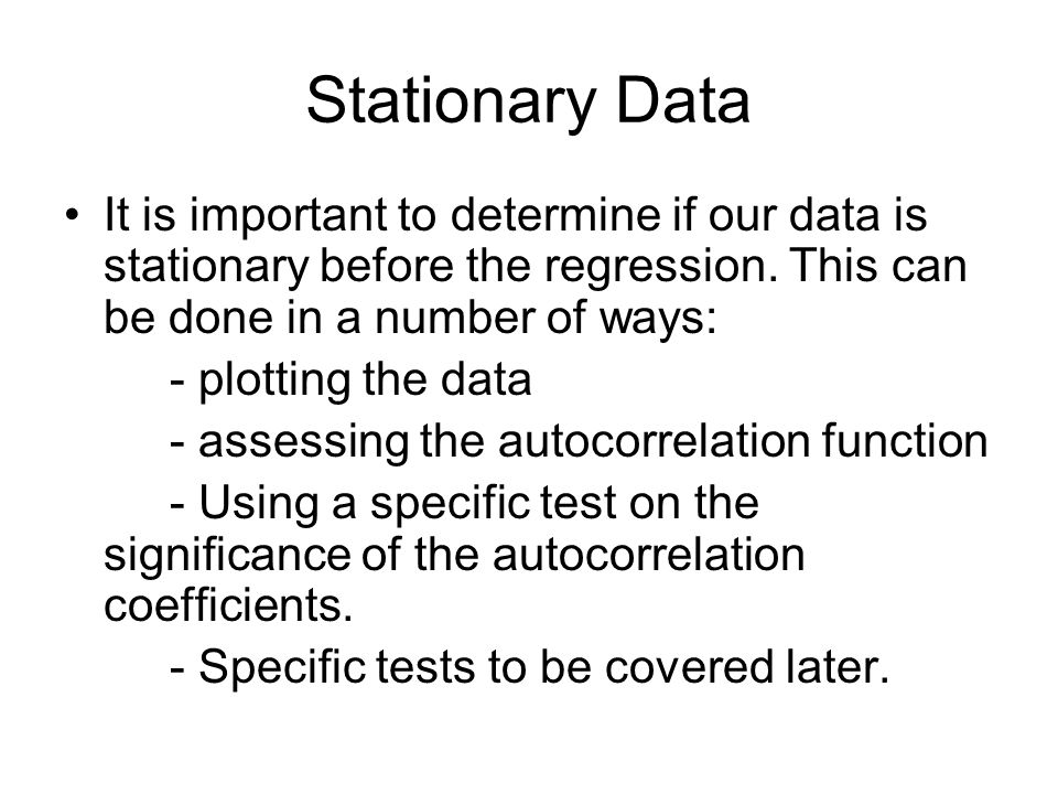 Stationary Data It is important to determine if our data is stationary before the regression. This can be done in a number of ways: