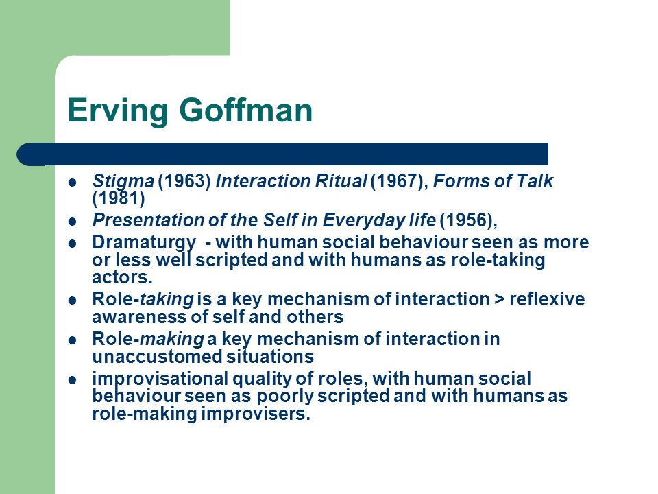 Erving Goffman Stigma (1963) Interaction Ritual (1967), Forms of Talk (1981) Presentation of the Self in Everyday life (1956),