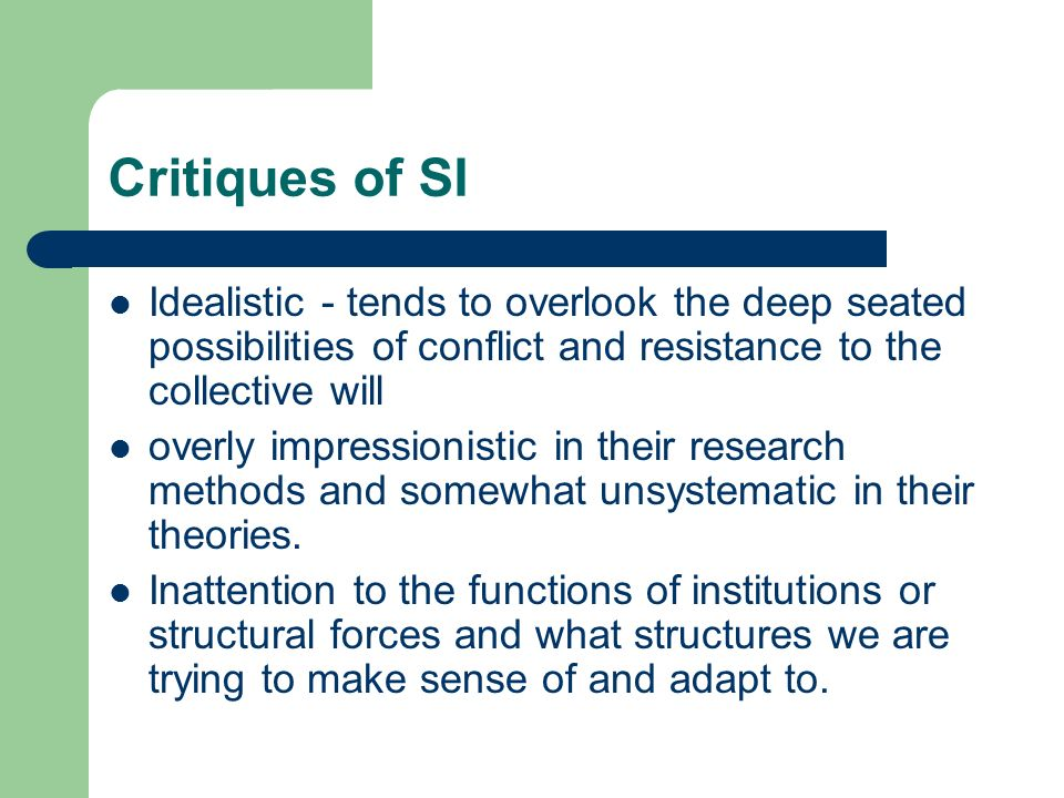 Critiques of SI Idealistic - tends to overlook the deep seated possibilities of conflict and resistance to the collective will.