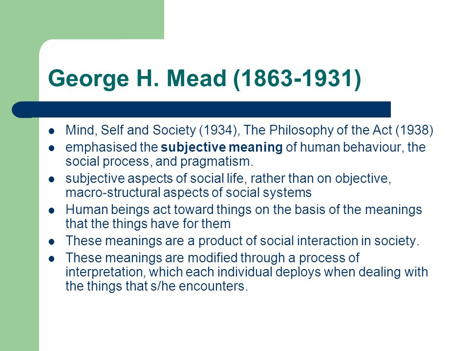 George H. Mead (1863-1931) Mind, Self and Society (1934), The Philosophy of the Act (1938)