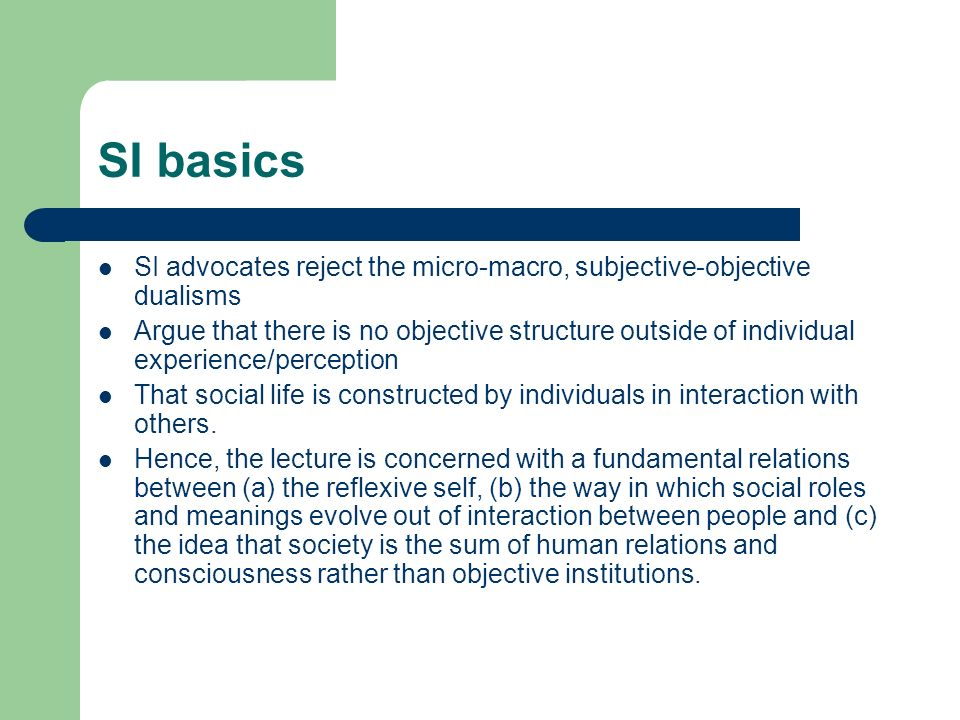 SI basics SI advocates reject the micro-macro, subjective-objective dualisms.