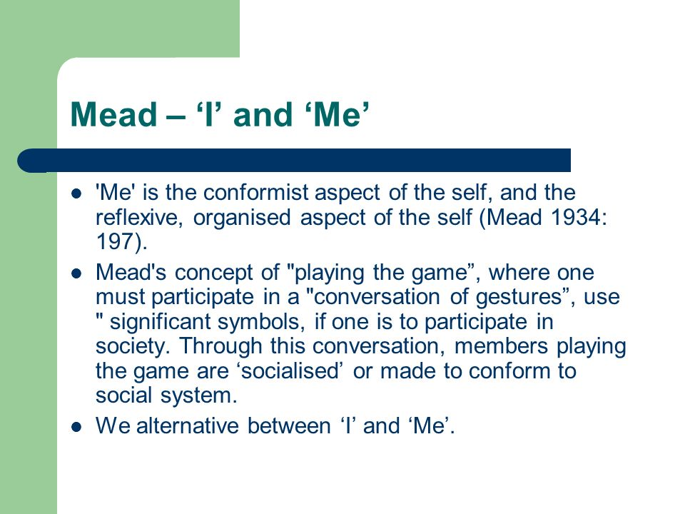meads the social self Mead-cooley hypothesis claims, individuals' self-conceptions result from assimilating the judgments of significant other i the spontaneous driving force that fosters all that is novel, unpredictable, and unorganized in the self.