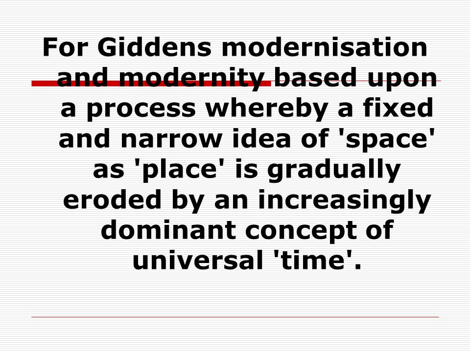 For Giddens modernisation and modernity based upon a process whereby a fixed and narrow idea of space as place is gradually eroded by an increasingly dominant concept of universal time .