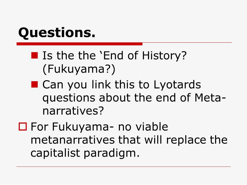 Questions. Is the the 'End of History (Fukuyama )