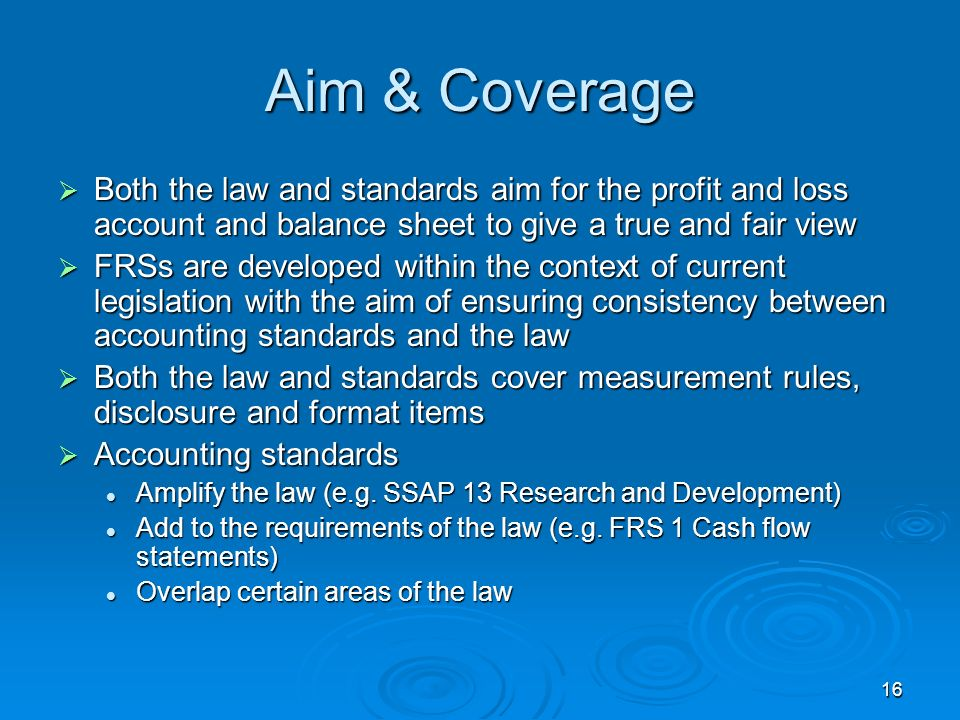 Aim & Coverage Both the law and standards aim for the profit and loss account and balance sheet to give a true and fair view.