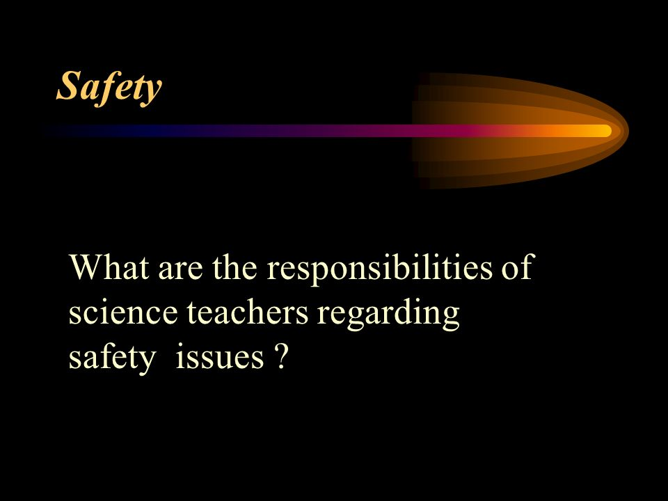 Safety What are the responsibilities of science teachers regarding