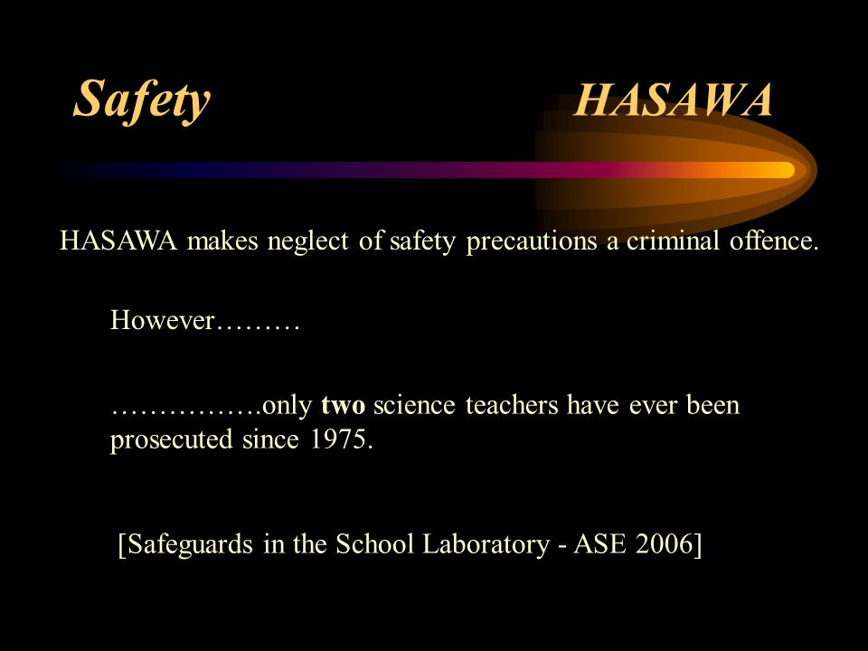 Safety HASAWA HASAWA makes neglect of safety precautions a criminal offence. However……… …………….only two science teachers have ever been.