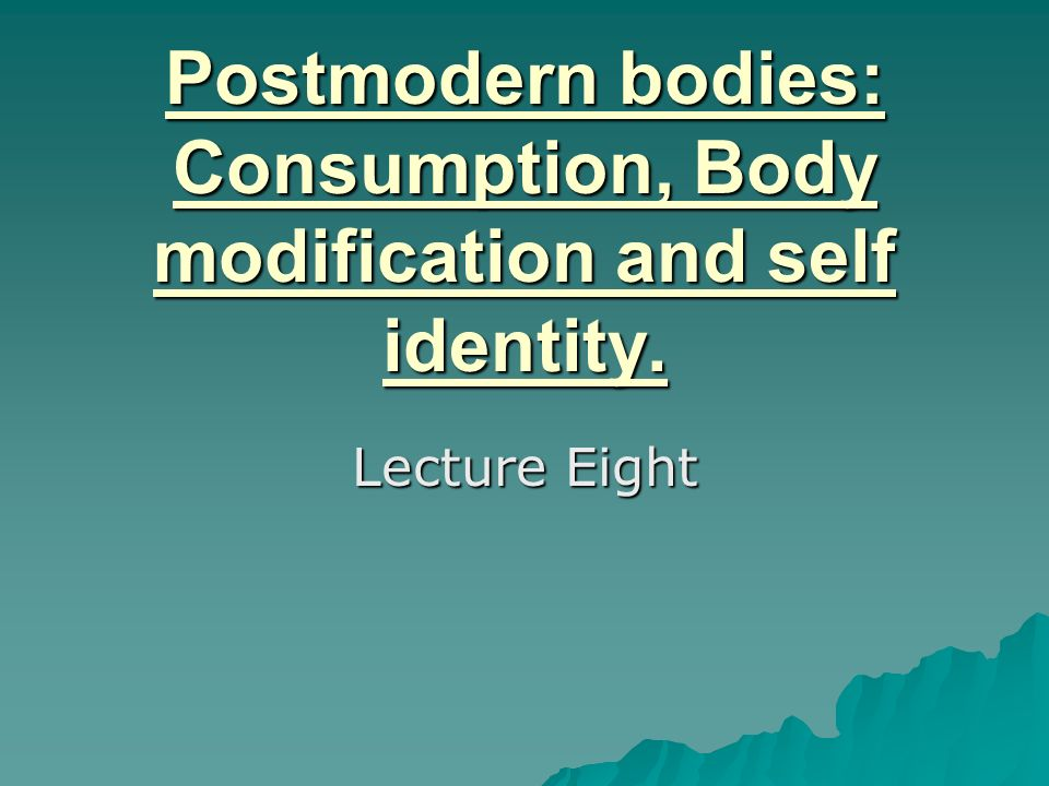 Postmodern bodies: Consumption, Body modification and self identity.