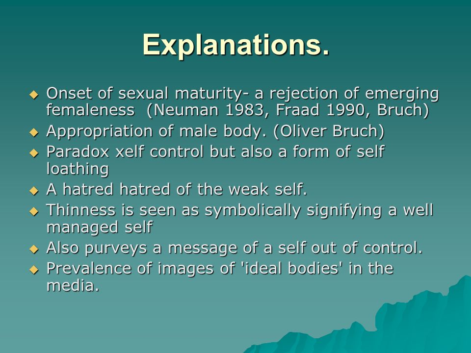 Explanations. Onset of sexual maturity- a rejection of emerging femaleness (Neuman 1983, Fraad 1990, Bruch)