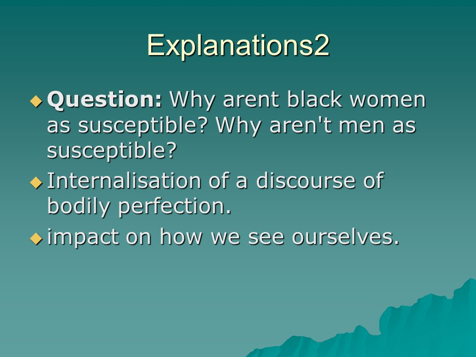 Explanations2 Question: Why arent black women as susceptible Why aren t men as susceptible Internalisation of a discourse of bodily perfection.