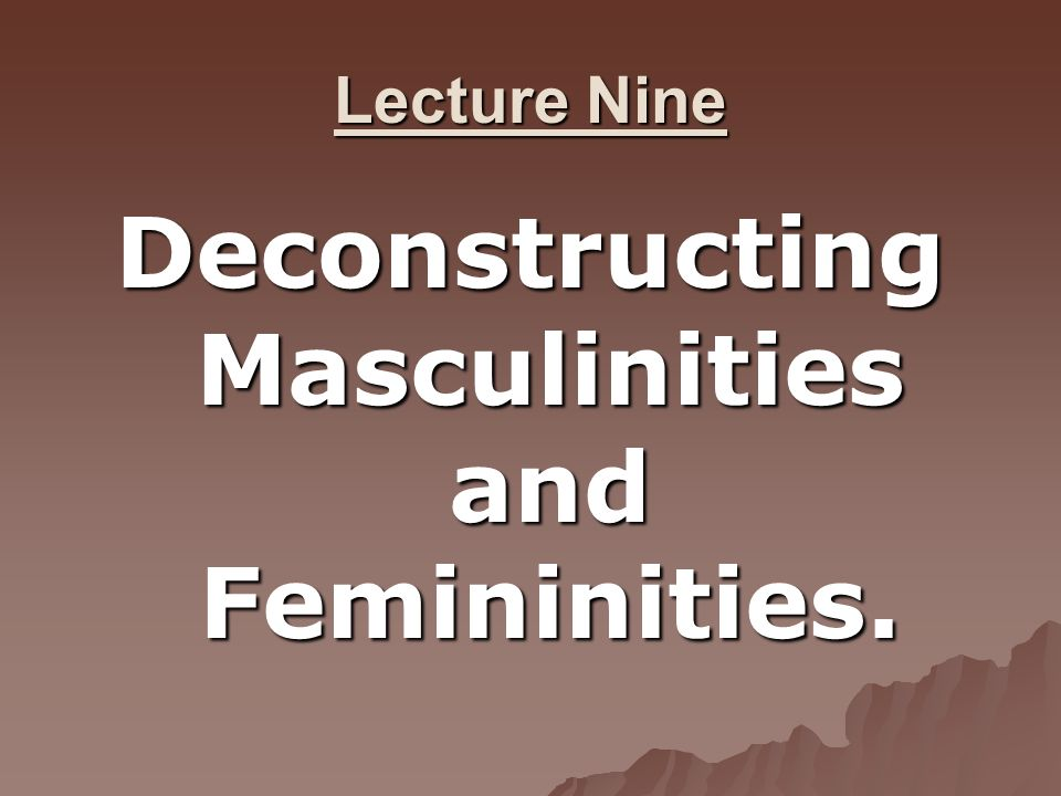 Deconstructing Masculinities and Femininities.