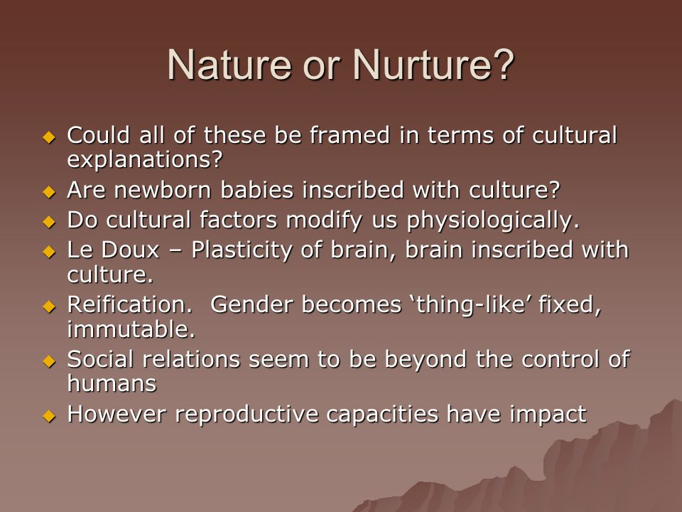 Nature or Nurture Could all of these be framed in terms of cultural explanations Are newborn babies inscribed with culture
