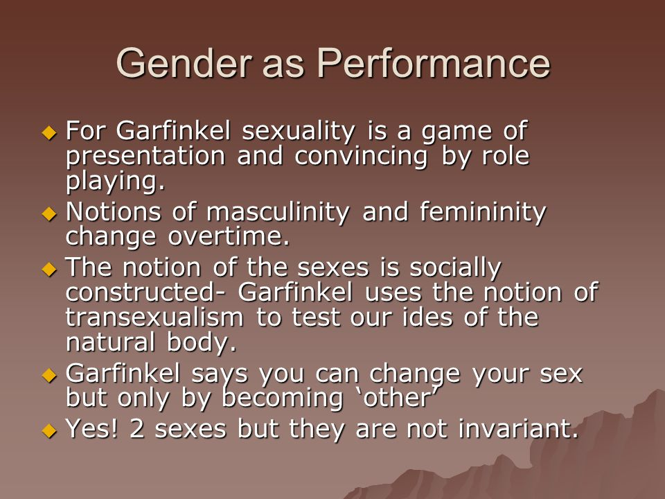 Gender as Performance For Garfinkel sexuality is a game of presentation and convincing by role playing.