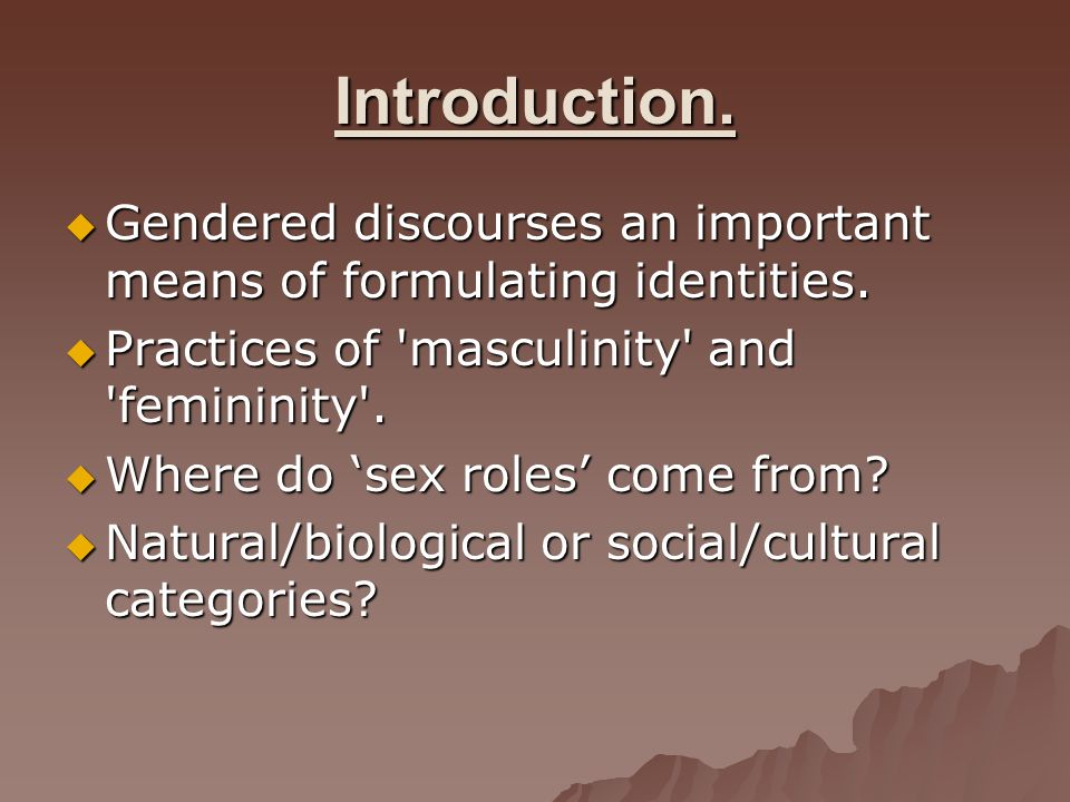 Introduction. Gendered discourses an important means of formulating identities. Practices of masculinity and femininity .