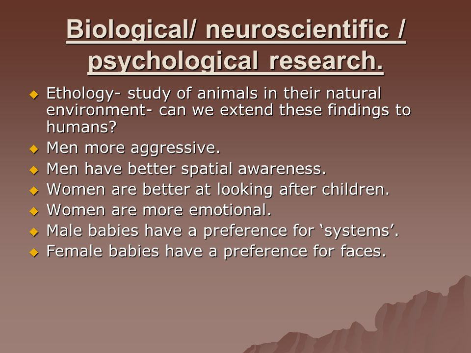 Biological/ neuroscientific / psychological research.