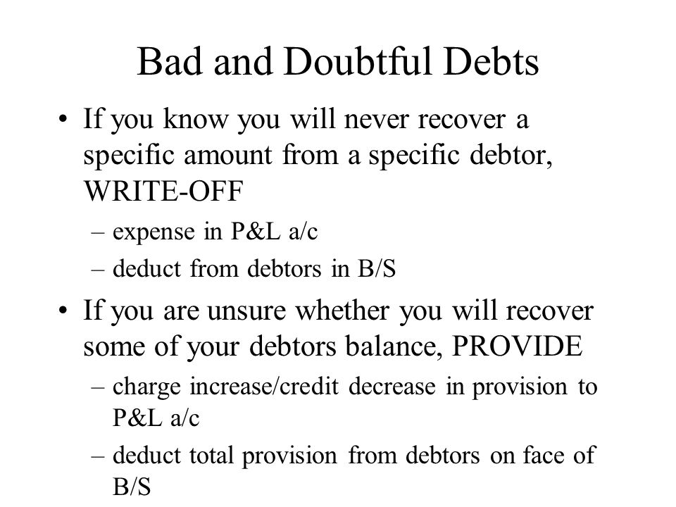 Bad and Doubtful Debts If you know you will never recover a specific amount from a specific debtor, WRITE-OFF.