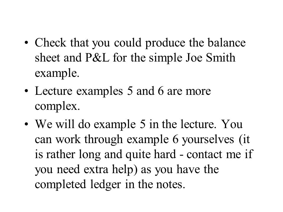 Check that you could produce the balance sheet and P&L for the simple Joe Smith example.