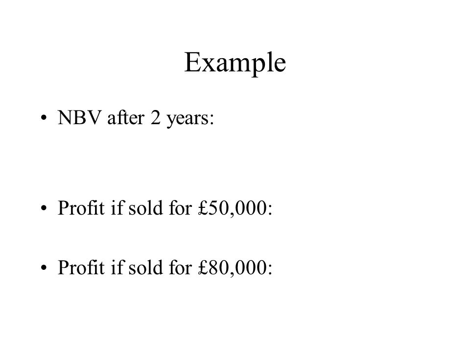 Example NBV after 2 years: Profit if sold for £50,000: