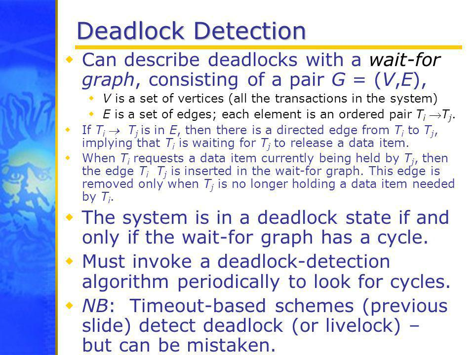 Deadlock Detection Can describe deadlocks with a wait-for graph, consisting of a pair G = (V,E),