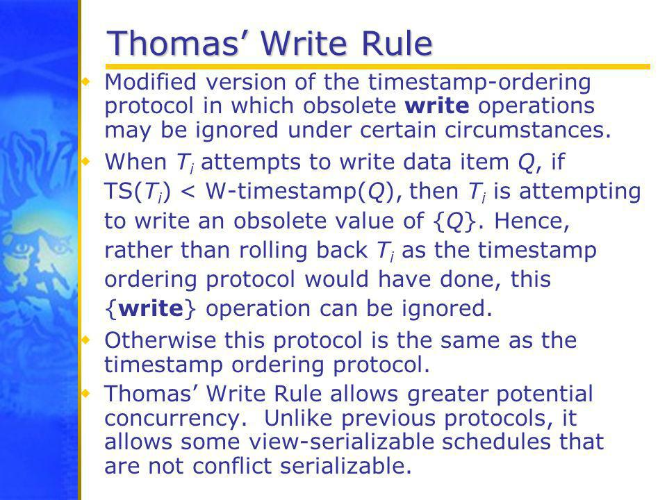 Thomas' Write Rule Modified version of the timestamp-ordering protocol in which obsolete write operations may be ignored under certain circumstances.