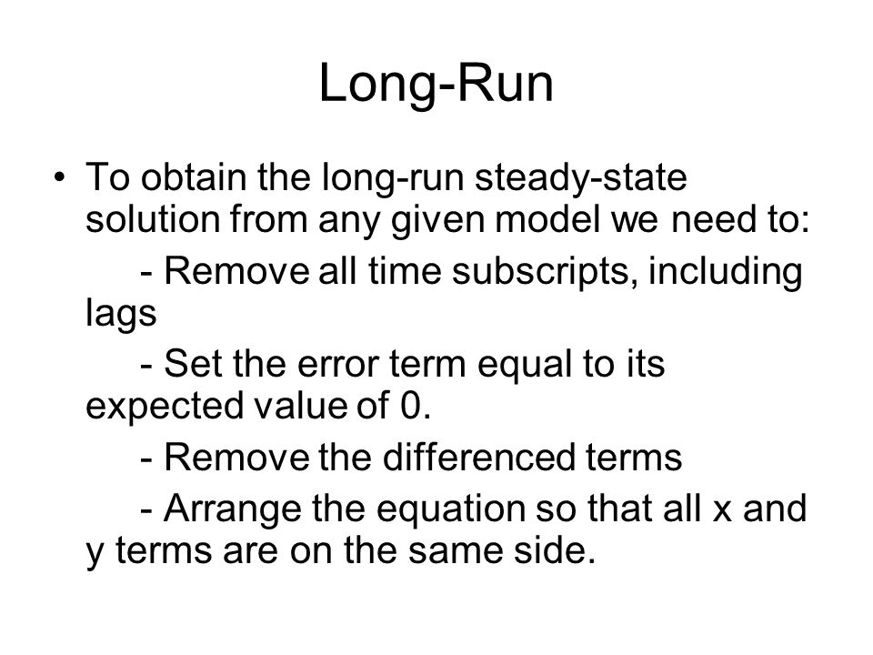 Long-RunTo obtain the long-run steady-state solution from any given model we need to: - Remove all time subscripts, including lags.