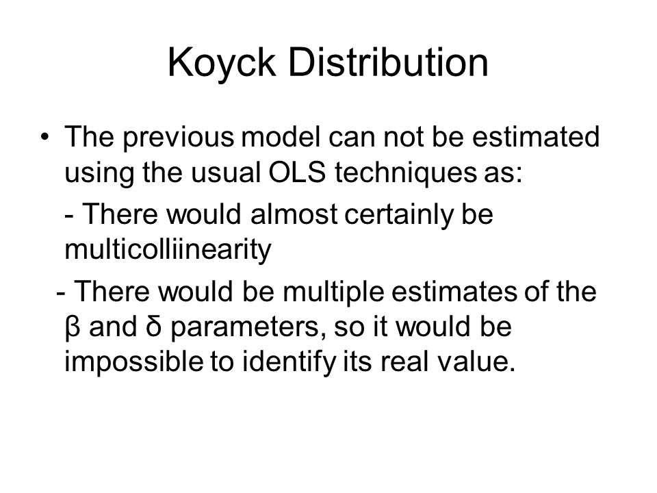 Koyck DistributionThe previous model can not be estimated using the usual OLS techniques as: - There would almost certainly be multicolliinearity.