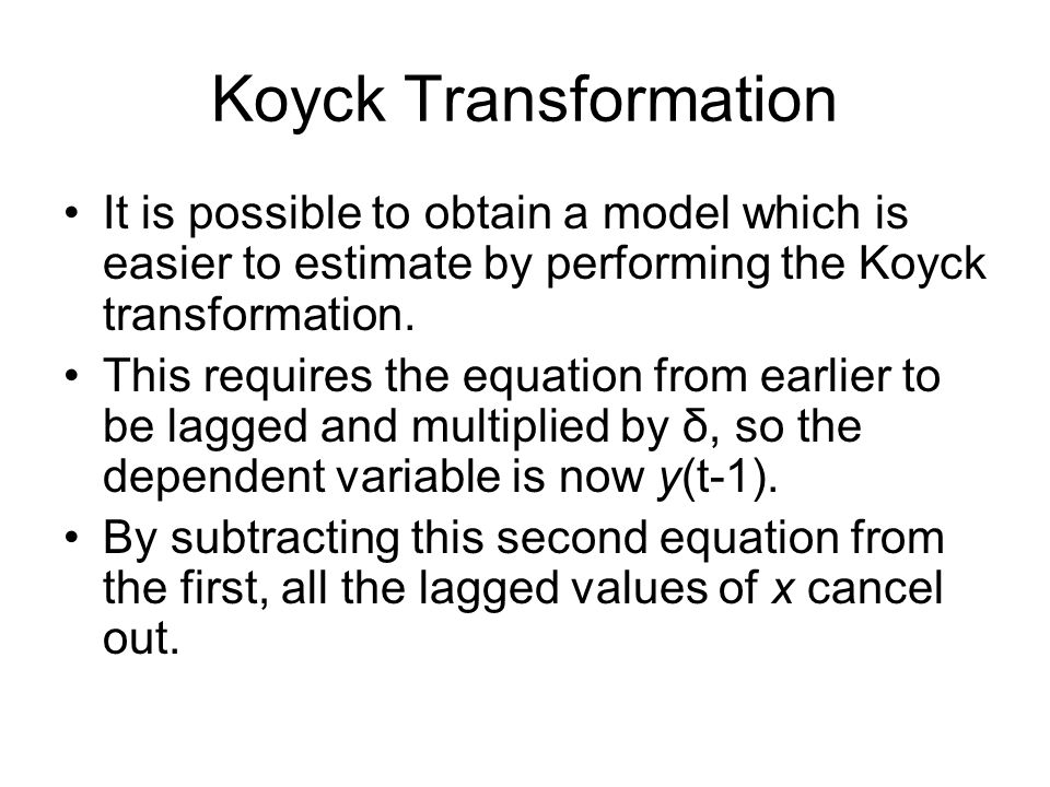 Koyck TransformationIt is possible to obtain a model which is easier to estimate by performing the Koyck transformation.