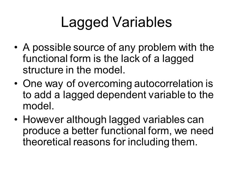 Lagged VariablesA possible source of any problem with the functional form is the lack of a lagged structure in the model.
