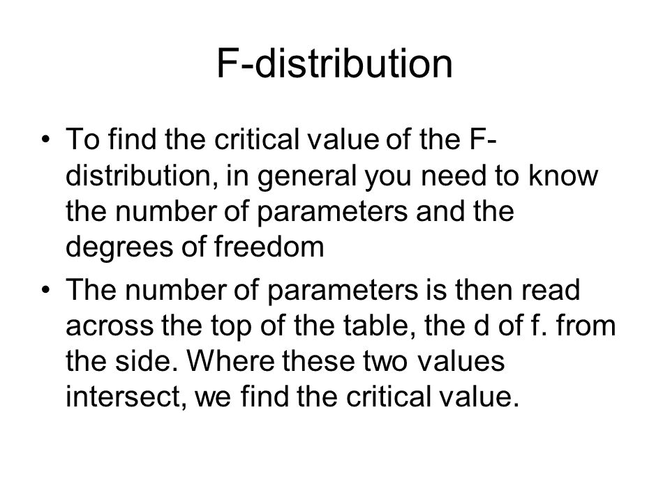 F-distribution To find the critical value of the F-distribution, in general you need to know the number of parameters and the degrees of freedom.