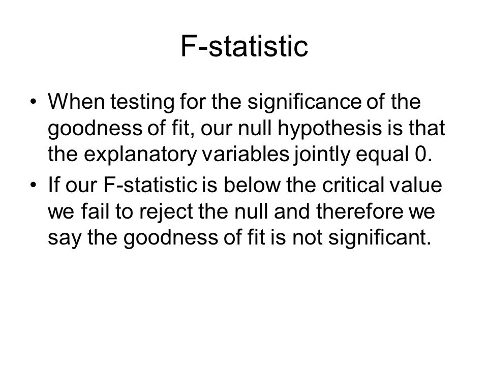 F-statistic When testing for the significance of the goodness of fit, our null hypothesis is that the explanatory variables jointly equal 0.