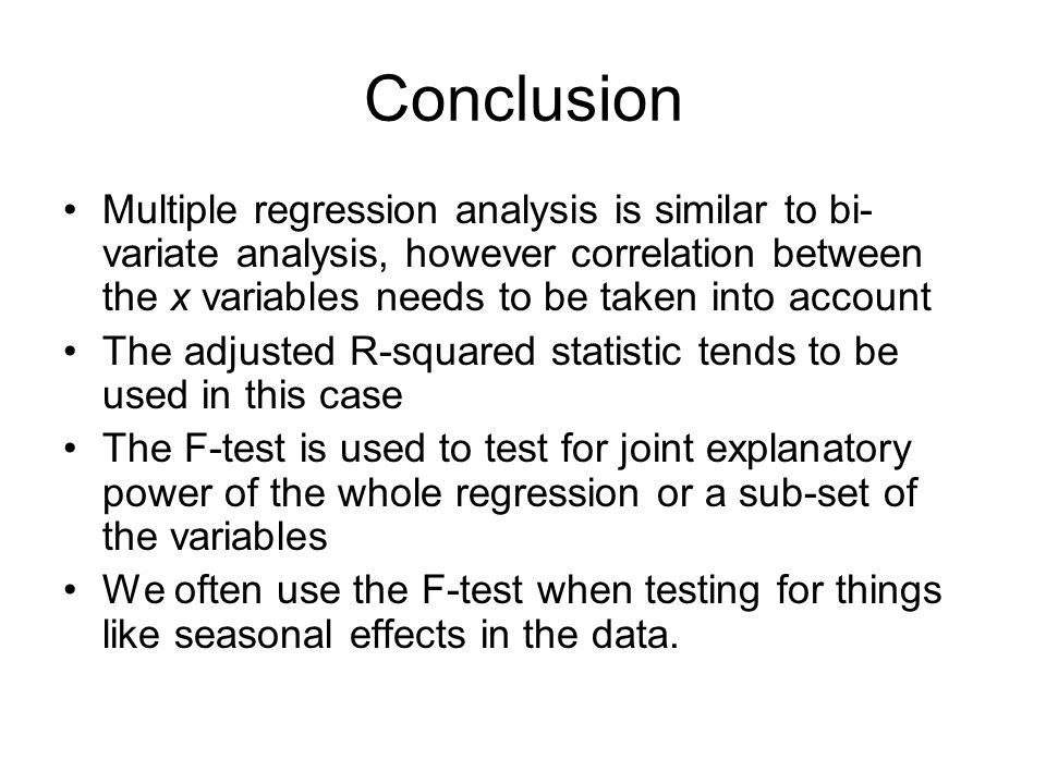 Conclusion Multiple regression analysis is similar to bi-variate analysis, however correlation between the x variables needs to be taken into account.