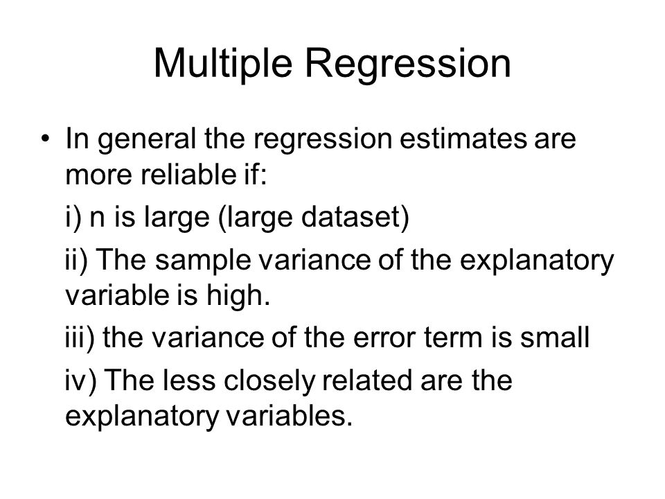 Multiple Regression In general the regression estimates are more reliable if: i) n is large (large dataset)