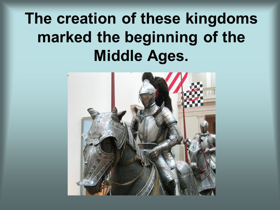 The creation of these kingdoms marked the beginning of the Middle Ages.