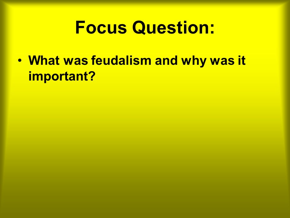 Focus Question: What was feudalism and why was it important